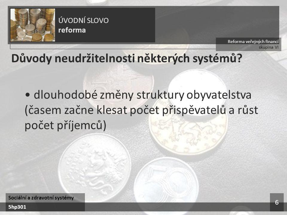 Reforma veřejných financí skupina VI ÚVODNÍ SLOVO reforma Sociální a zdravotní systémy 5hp301 6 Důvody neudržitelnosti některých systémů? dlouhodobé z