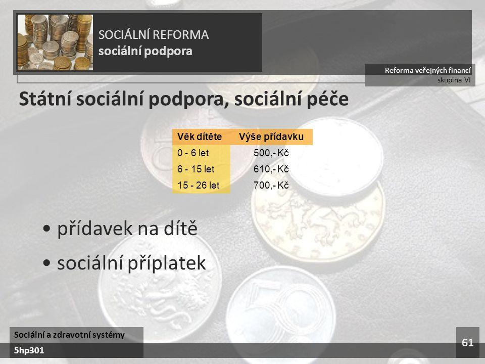 Reforma veřejných financí skupina VI SOCIÁLNÍ REFORMA sociální podpora Sociální a zdravotní systémy 5hp301 61 Státní sociální podpora, sociální péče 700,- Kč15 - 26 let 610,- Kč6 - 15 let 500,- Kč0 - 6 let Výše přídavkuVěk dítěte přídavek na dítě sociální příplatek