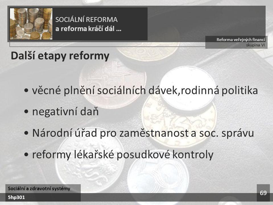 Reforma veřejných financí skupina VI SOCIÁLNÍ REFORMA a reforma kráčí dál … Sociální a zdravotní systémy 5hp301 69 Další etapy reformy věcné plnění sociálních dávek,rodinná politika negativní daň Národní úřad pro zaměstnanost a soc.