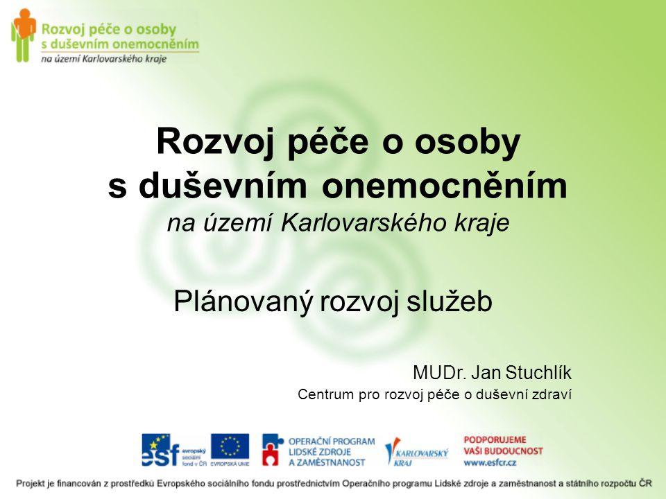 Rozvoj péče o osoby s duševním onemocněním na území Karlovarského kraje Plánovaný rozvoj služeb MUDr. Jan Stuchlík Centrum pro rozvoj péče o duševní z