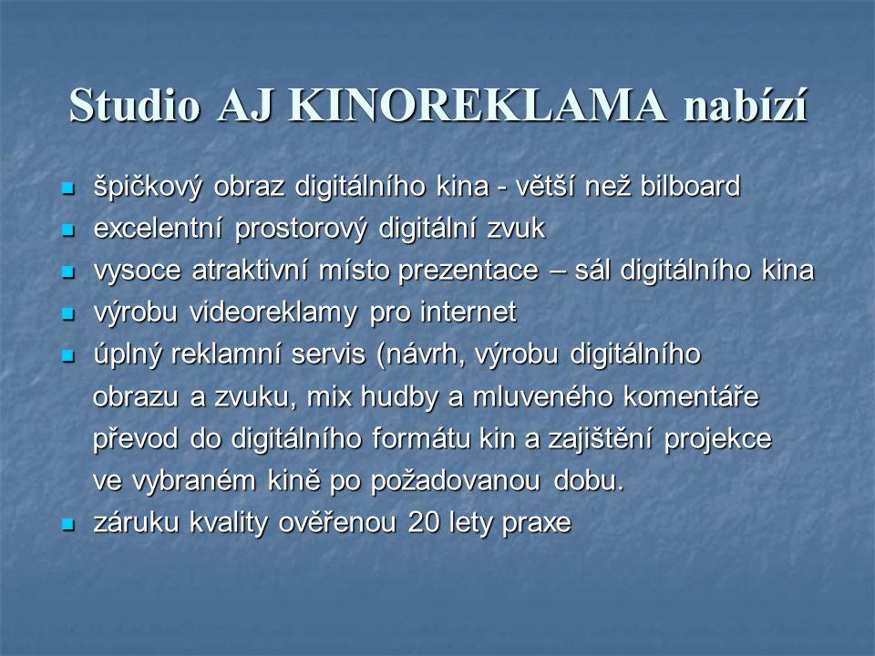 Studio AJ KINOREKLAMA nabízí špičkový obraz digitálního kina - větší než bilboard špičkový obraz digitálního kina - větší než bilboard excelentní prostorový digitální zvuk excelentní prostorový digitální zvuk vysoce atraktivní místo prezentace – sál digitálního kina vysoce atraktivní místo prezentace – sál digitálního kina výrobu videoreklamy pro internet výrobu videoreklamy pro internet úplný reklamní servis (návrh, výrobu digitálního úplný reklamní servis (návrh, výrobu digitálního obrazu a zvuku, mix hudby a mluveného komentáře obrazu a zvuku, mix hudby a mluveného komentáře převod do digitálního formátu kin a zajištění projekce převod do digitálního formátu kin a zajištění projekce ve vybraném kině po požadovanou dobu.
