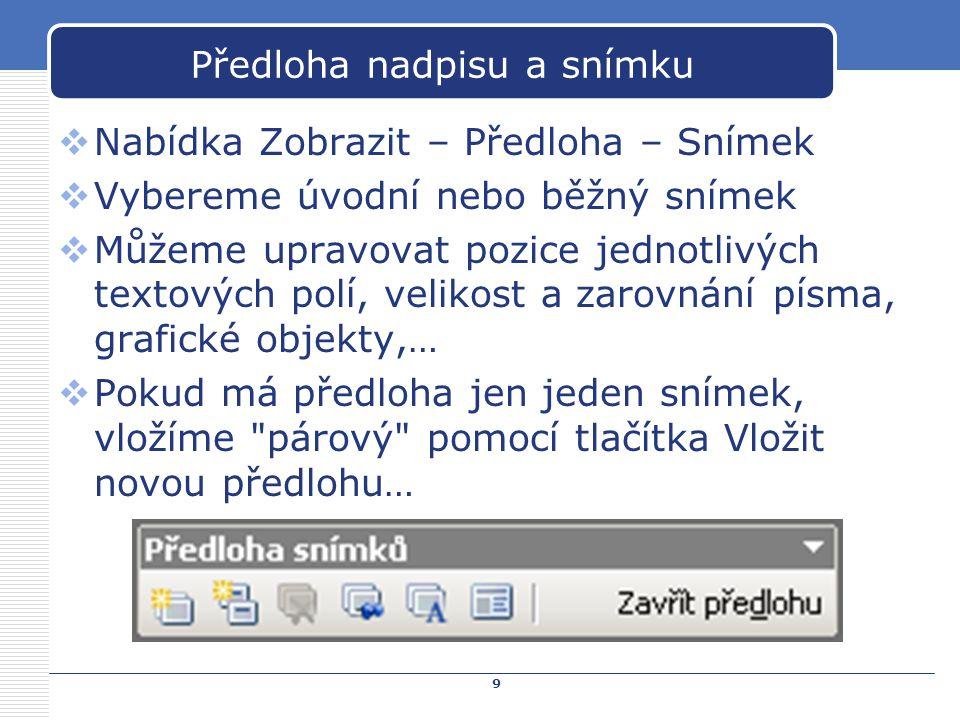 9 Předloha nadpisu a snímku  Nabídka Zobrazit – Předloha – Snímek  Vybereme úvodní nebo běžný snímek  Můžeme upravovat pozice jednotlivých textovýc