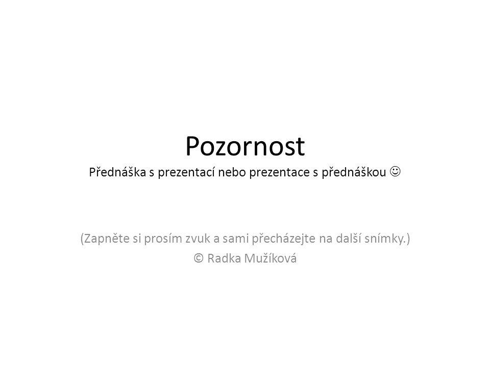 Pozornost Přednáška s prezentací nebo prezentace s přednáškou (Zapněte si prosím zvuk a sami přecházejte na další snímky.) © Radka Mužíková