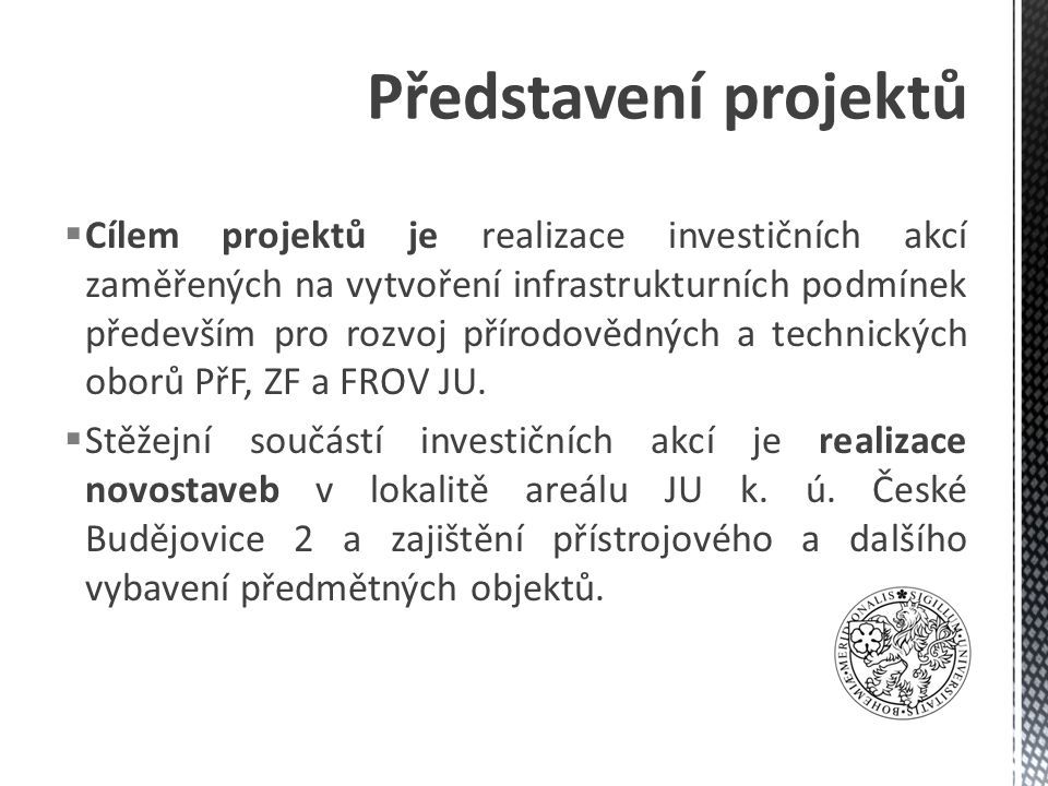  Cílem projektů je realizace investičních akcí zaměřených na vytvoření infrastrukturních podmínek především pro rozvoj přírodovědných a technických oborů PřF, ZF a FROV JU.