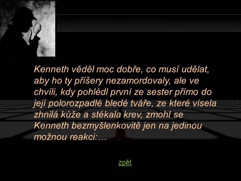 Kenneth věděl moc dobře, co musí udělat, aby ho ty příšery nezamordovaly, ale ve chvíli, kdy pohlédl první ze sester přímo do její polorozpadlé bledé tváře, ze které visela zhnilá kůže a stékala krev, zmohl se Kenneth bezmyšlenkovitě jen na jedinou možnou reakci:… zpět