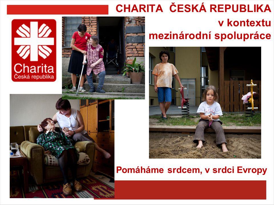 C HARITA ČESKÁ REPUBLIKA v kontextu mezinárodní spolupráce Pomáháme srdcem, v srdci Evropy
