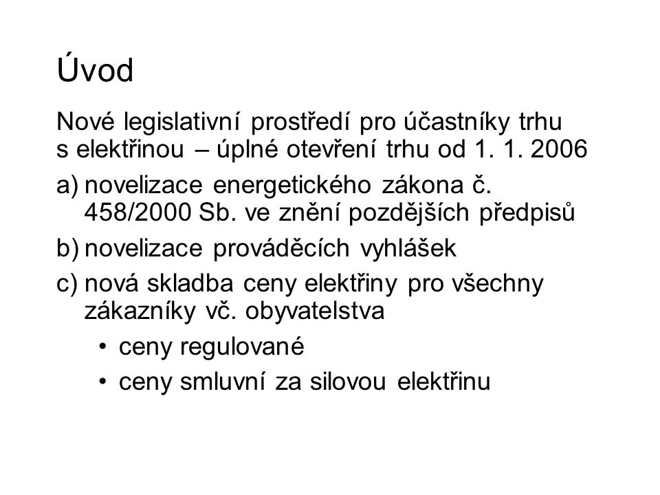 Úvod Nové legislativní prostředí pro účastníky trhu s elektřinou – úplné otevření trhu od 1. 1. 2006 a)novelizace energetického zákona č. 458/2000 Sb.