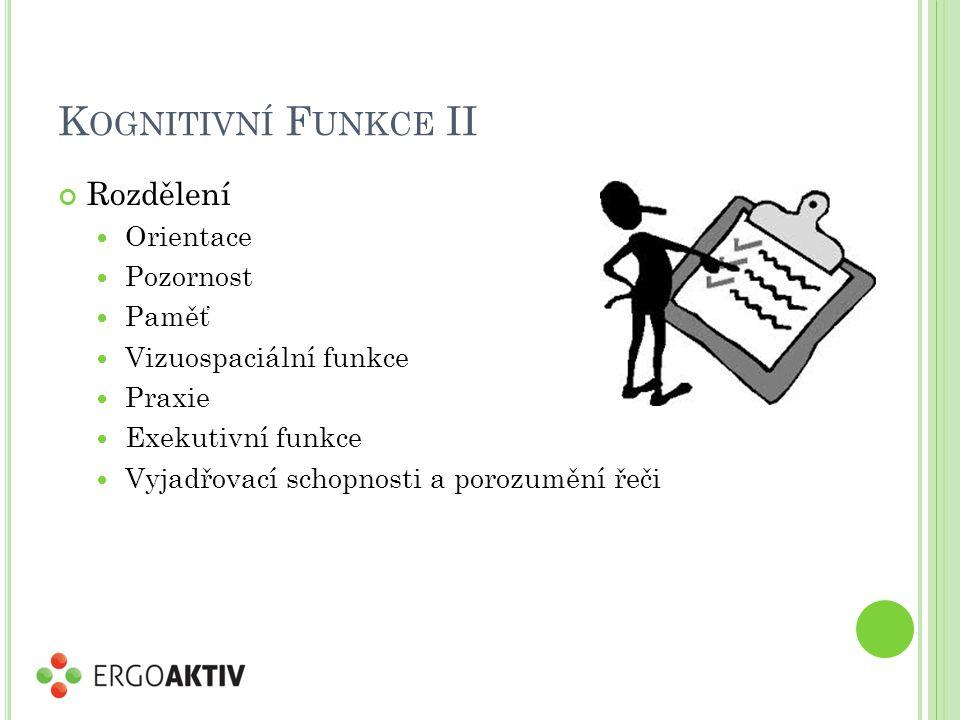 K OGNITIVNÍ F UNKCE II Rozdělení Orientace Pozornost Paměť Vizuospaciální funkce Praxie Exekutivní funkce Vyjadřovací schopnosti a porozumění řeči