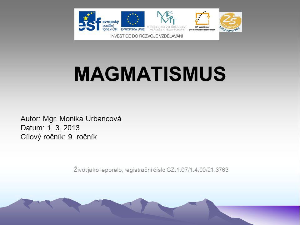 MAGMATISMUS Autor: Mgr. Monika Urbancová Datum: 1. 3. 2013 Cílový ročník: 9. ročník Život jako leporelo, registrační číslo CZ.1.07/1.4.00/21.3763