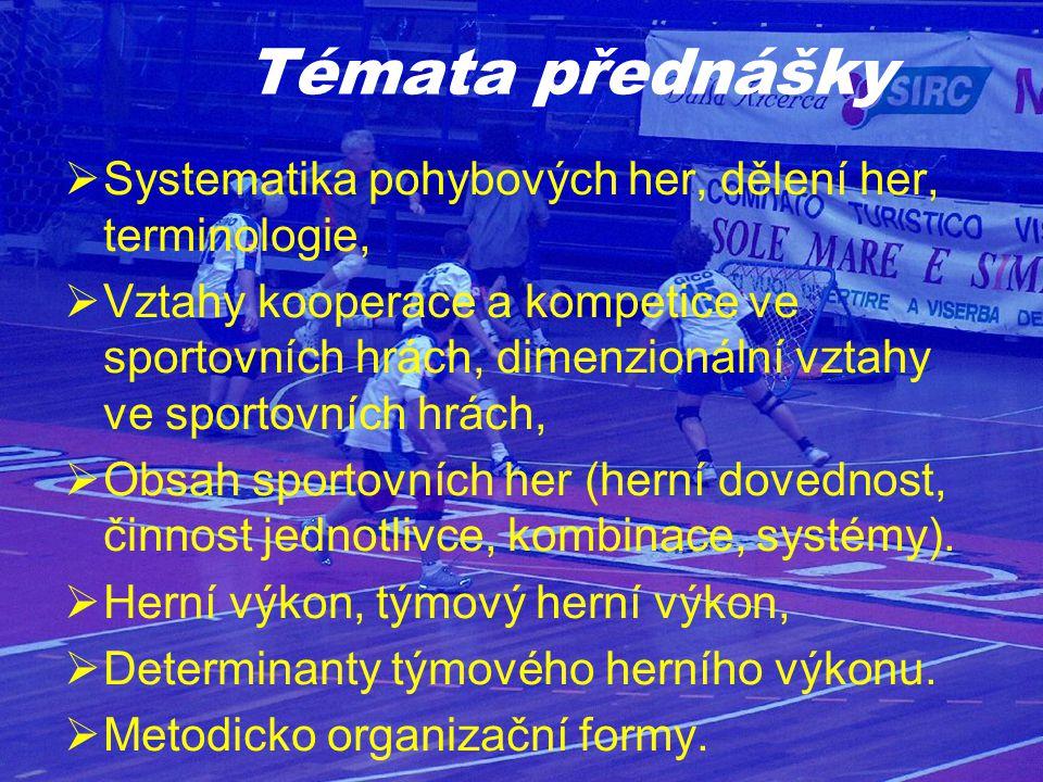 Témata přednášky  Systematika pohybových her, dělení her, terminologie,  Vztahy kooperace a kompetice ve sportovních hrách, dimenzionální vztahy ve sportovních hrách,  Obsah sportovních her (herní dovednost, činnost jednotlivce, kombinace, systémy).