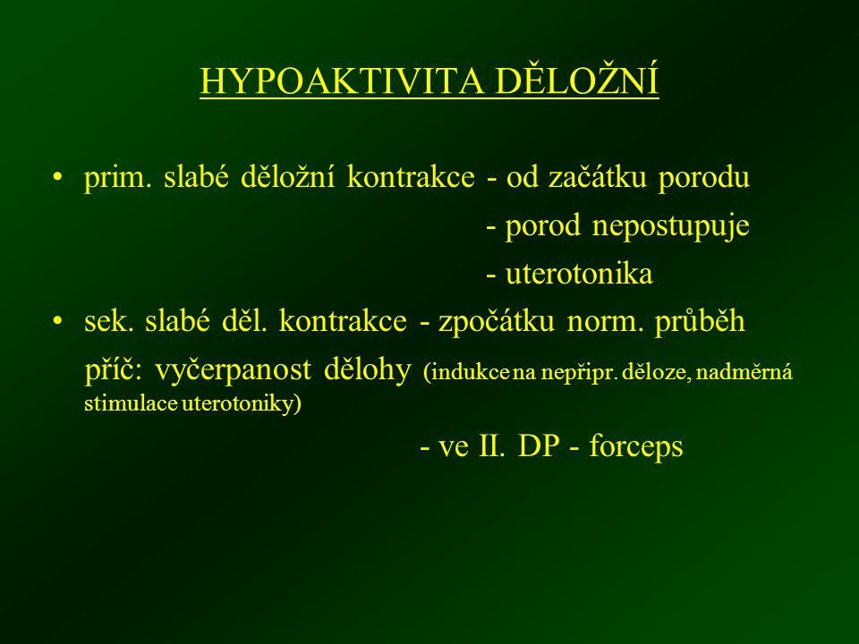 HYPOAKTIVITA DĚLOŽNÍ prim. slabé děložní kontrakce - od začátku porodu - porod nepostupuje - uterotonika sek. slabé děl. kontrakce - zpočátku norm. pr