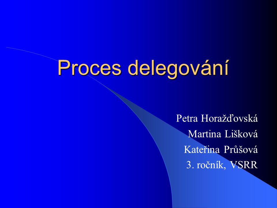 Proces delegování Petra Horažďovská Martina Lišková Kateřina Průšová 3. ročník, VSRR