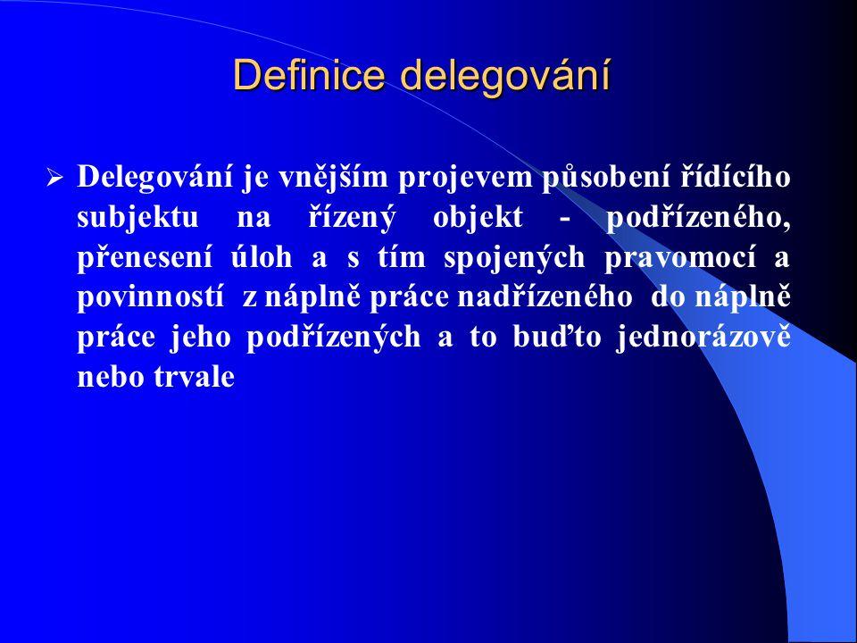 Definice delegování  Delegování je vnějším projevem působení řídícího subjektu na řízený objekt - podřízeného, přenesení úloh a s tím spojených pravomocí a povinností z náplně práce nadřízeného do náplně práce jeho podřízených a to buďto jednorázově nebo trvale