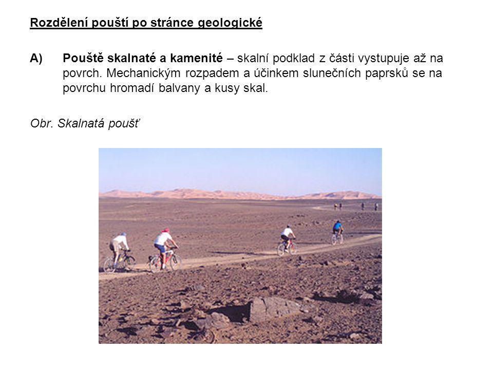 Rozdělení pouští po stránce geologické A)Pouště skalnaté a kamenité – skalní podklad z části vystupuje až na povrch. Mechanickým rozpadem a účinkem sl