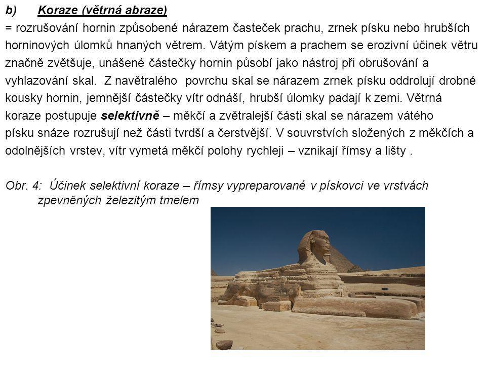 b)Koraze (větrná abraze) = rozrušování hornin způsobené nárazem časteček prachu, zrnek písku nebo hrubších horninových úlomků hnaných větrem. Vátým pí