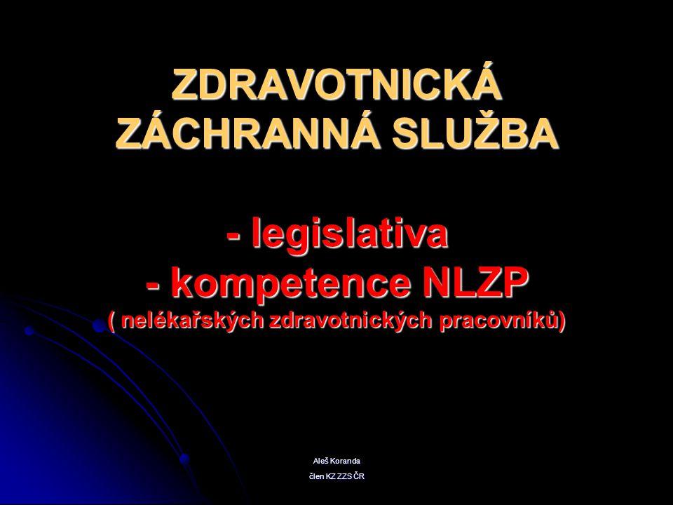 ZDRAVOTNICKÁ ZÁCHRANNÁ SLUŽBA - legislativa - kompetence NLZP ( nelékařských zdravotnických pracovníků) Aleš Koranda člen KZ ZZS ČR