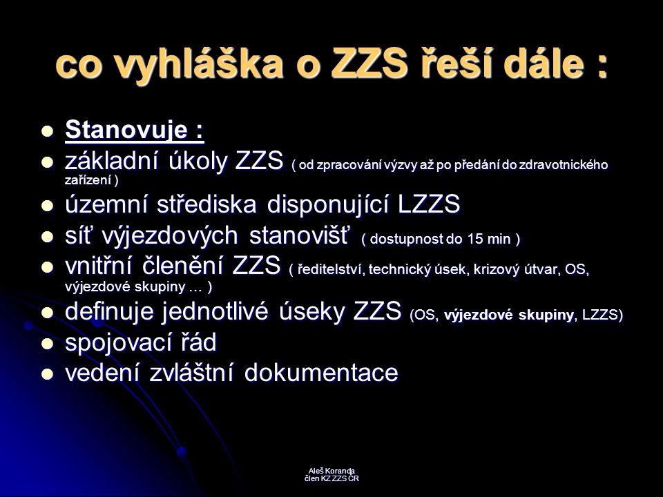 výjezdové skupiny : stanovuje členění výjezdových skupin : stanovuje členění výjezdových skupin : - LZZS - LZZS - RLP - RLP - RZP - RZP definuje činnost výjezdových skupin : definuje činnost výjezdových skupin : - časový rozsah ( nepřetržitý provoz ) - časový rozsah ( nepřetržitý provoz ) - druhy činností ( primární a sekundární výkony, likvidace následků HN ) - druhy činností ( primární a sekundární výkony, likvidace následků HN ) - vedení dokumentace o výjezdové činnosti - vedení dokumentace o výjezdové činnosti Aleš Koranda člen KZ ZZS ČR