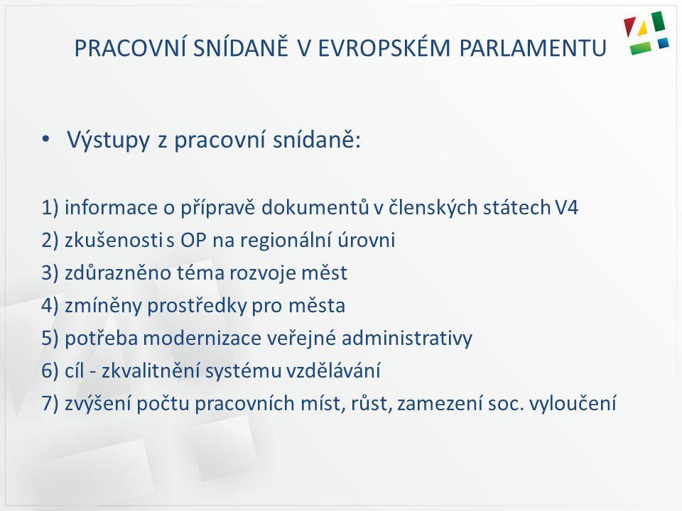 PRACOVNÍ SNÍDANĚ V EVROPSKÉM PARLAMENTU Výstupy z pracovní snídaně: 1) informace o přípravě dokumentů v členských státech V4 2) zkušenosti s OP na regionální úrovni 3) zdůrazněno téma rozvoje měst 4) zmíněny prostředky pro města 5) potřeba modernizace veřejné administrativy 6) cíl - zkvalitnění systému vzdělávání 7) zvýšení počtu pracovních míst, růst, zamezení soc.
