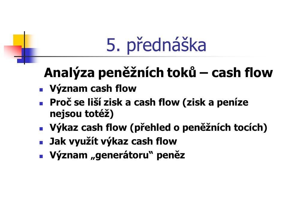 Význam cash flow Výkaz CF umožňuje analytikům rozpoznat:  zda je firma peněžním generátorem (cash generator) nebo spotřebitelem (cash sink)  zda jsou peněžní prostředky vytvářeny nebo spotřebovávány v rámci provozní nebo jiné činnosti  jak podnik financuje jejich nedostatek nebo využívá jejich přebytek  kvalitu vykazovaného zisku – zisk není spolehlivým ukazatelem postavení firmy (jeho výši lze upravovat, zatímco upravovat nebo vytvářet peníze je nemožné