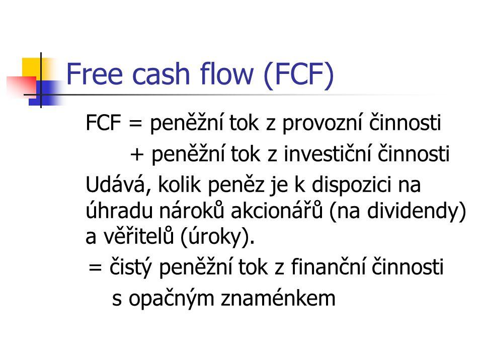 Free cash flow (FCF) FCF = peněžní tok z provozní činnosti + peněžní tok z investiční činnosti Udává, kolik peněz je k dispozici na úhradu nároků akcionářů (na dividendy) a věřitelů (úroky).