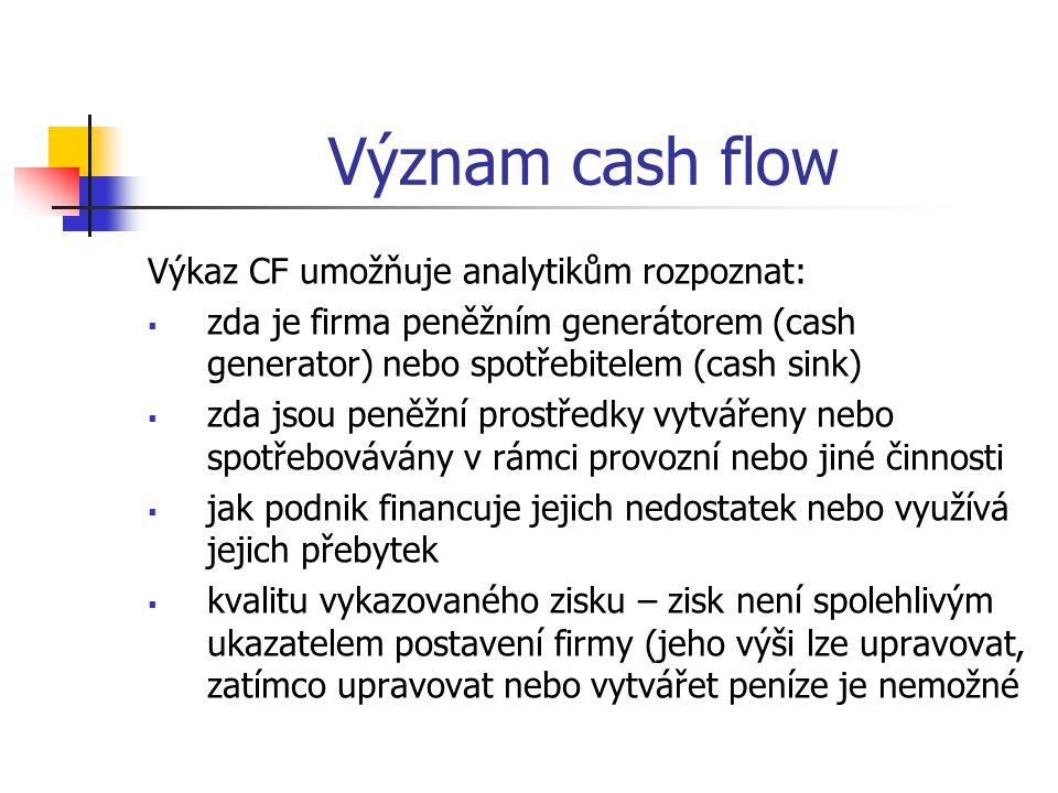 Význam cash flow Výkaz CF umožňuje analytikům rozpoznat:  zda je firma peněžním generátorem (cash generator) nebo spotřebitelem (cash sink)  zda jso
