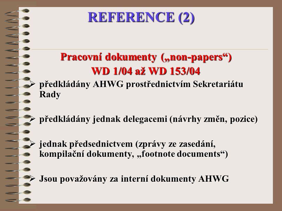 """REFERENCE (2) Pracovní dokumenty (""""non-papers ) WD 1/04 až WD 153/04  předkládány AHWG prostřednictvím Sekretariátu Rady  předkládány jednak delegacemi (návrhy změn, pozice)  jednak předsednictvem (zprávy ze zasedání, kompilační dokumenty, """"footnote documents )  Jsou považovány za interní dokumenty AHWG"""