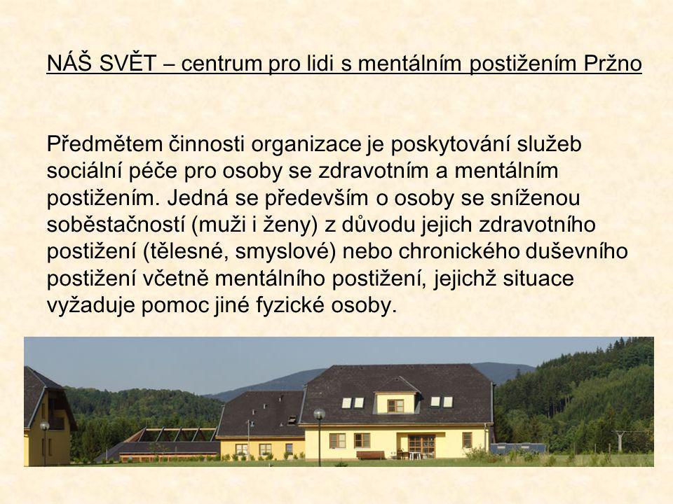 NÁŠ SVĚT – centrum pro lidi s mentálním postižením Pržno Předmětem činnosti organizace je poskytování služeb sociální péče pro osoby se zdravotním a m