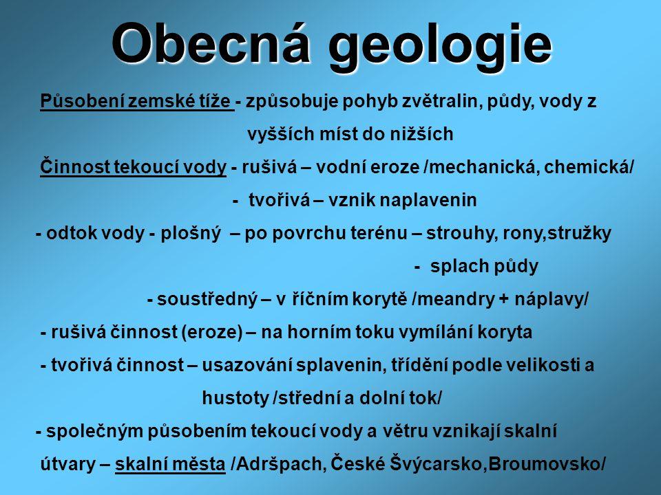 Obecná geologie Působení zemské tíže - způsobuje pohyb zvětralin, půdy, vody z vyšších míst do nižších Činnost tekoucí vody - rušivá – vodní eroze /me