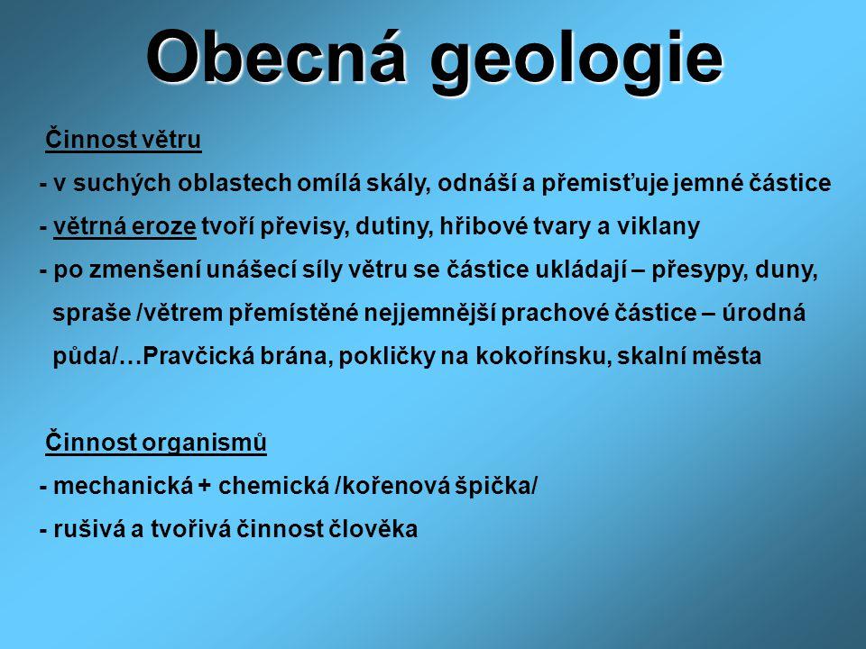 Obecná geologie Činnost větru - v suchých oblastech omílá skály, odnáší a přemisťuje jemné částice - větrná eroze tvoří převisy, dutiny, hřibové tvary