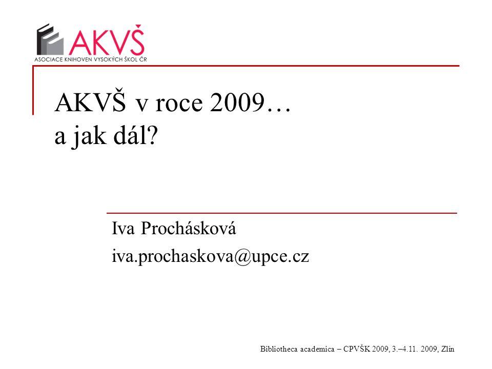Bibliotheca academica – CPVŠK 2009, 3.–4.11. 2009, Zlín AKVŠ v roce 2009… a jak dál? Iva Prochásková iva.prochaskova@upce.cz