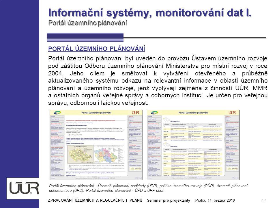 Informační systémy, monitorování dat I. Portál územního plánování 12 ZPRACOVÁNÍ ÚZEMNÍCH A REGULAČNÍCH PLÁNŮ Seminář pro projektanty Praha, 11. března