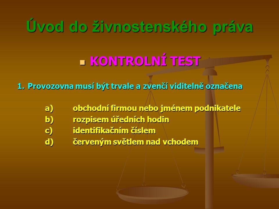 Úvod do živnostenského práva KONTROLNÍ TEST KONTROLNÍ TEST 1.Provozovna musí být trvale a zvenčí viditelně označena a)obchodní firmou nebo jménem podn
