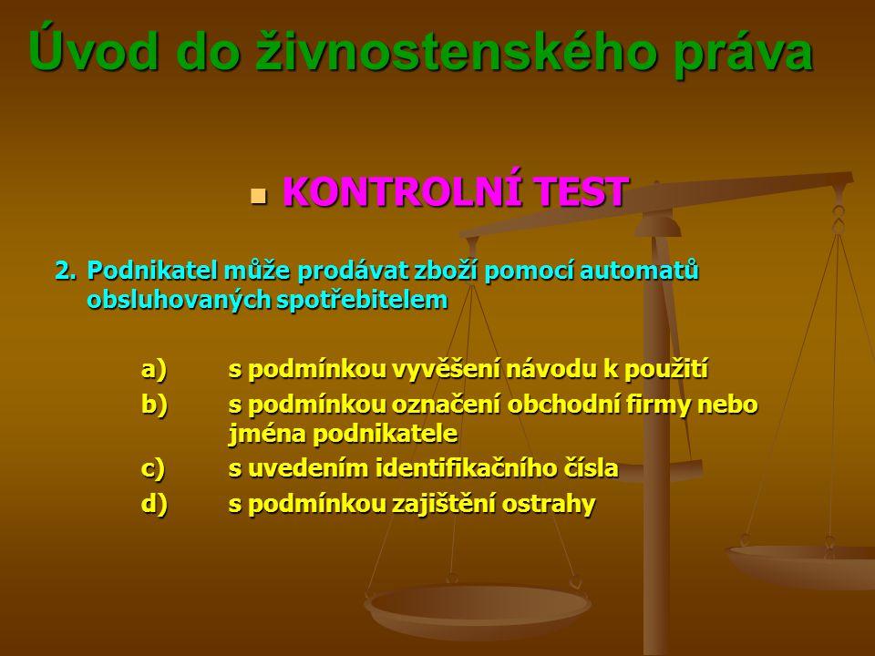Úvod do živnostenského práva Úvod do živnostenského práva KONTROLNÍ TEST KONTROLNÍ TEST 2.Podnikatel může prodávat zboží pomocí automatů obsluhovaných