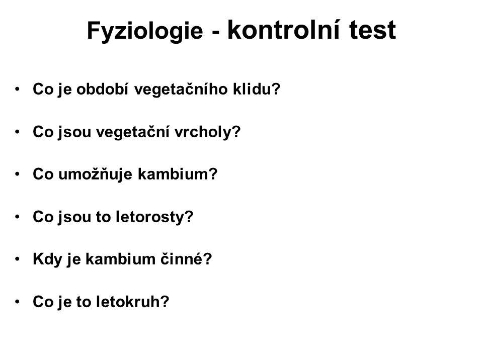 Fyziologie - kontrolní test Co je období vegetačního klidu? Co jsou vegetační vrcholy? Co umožňuje kambium? Co jsou to letorosty? Kdy je kambium činné