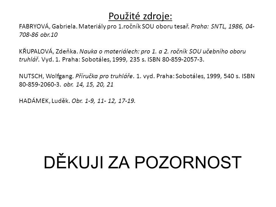 DĚKUJI ZA POZORNOST Použité zdroje: FABRYOVÁ, Gabriela. Materiály pro 1.ročník SOU oboru tesař. Praha: SNTL, 1986, 04- 708-86 obr.10 KŘUPALOVÁ, Zdeňka