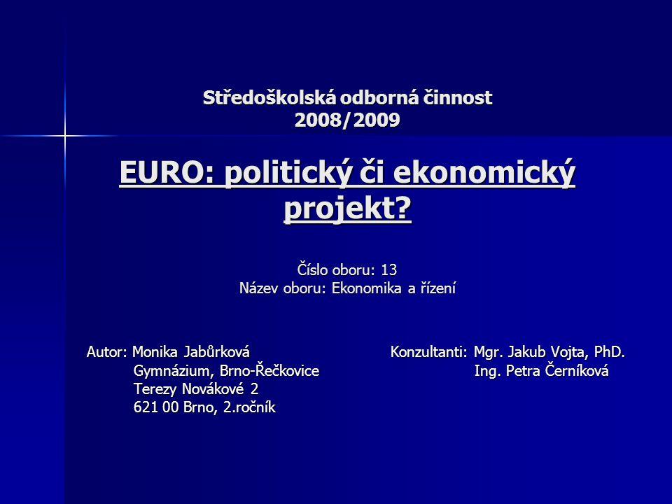 Středoškolská odborná činnost 2008/2009 EURO: politický či ekonomický projekt? Číslo oboru: 13 Název oboru: Ekonomika a řízení Autor: Monika Jabůrková