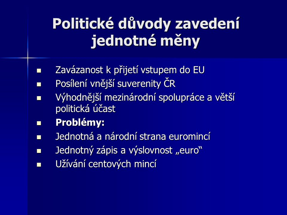 Politické důvody zavedení jednotné měny Zavázanost k přijetí vstupem do EU Zavázanost k přijetí vstupem do EU Posílení vnější suverenity ČR Posílení v