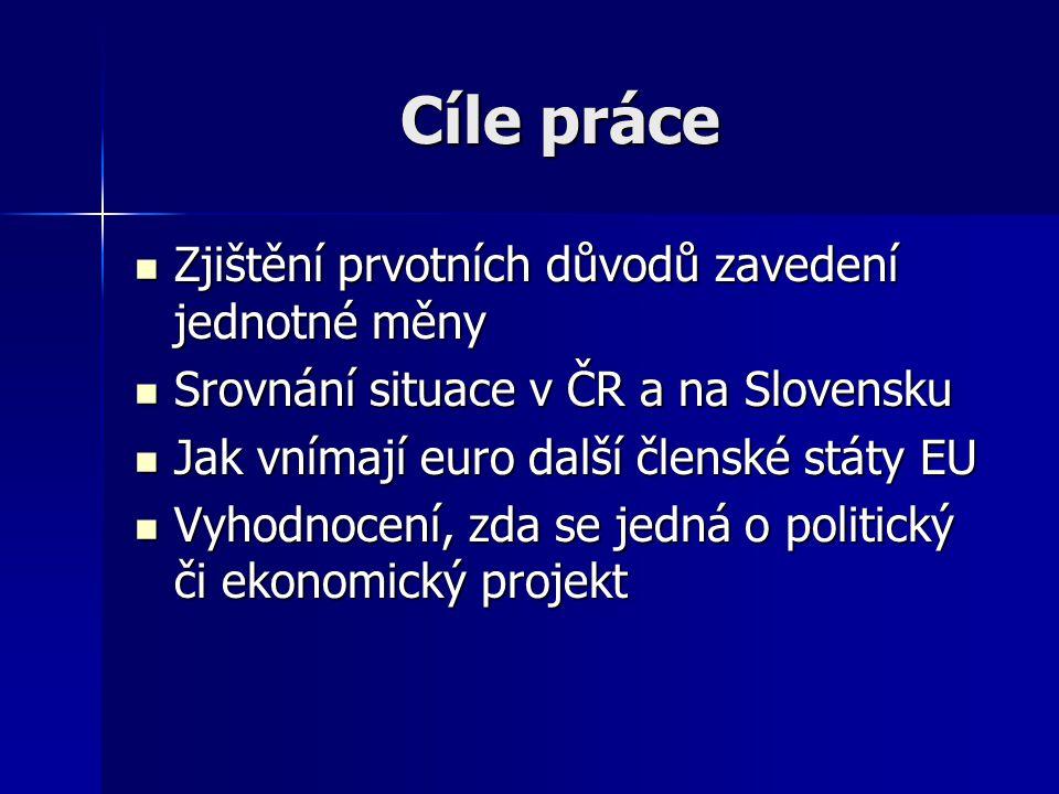 Cíle práce Zjištění prvotních důvodů zavedení jednotné měny Zjištění prvotních důvodů zavedení jednotné měny Srovnání situace v ČR a na Slovensku Srov