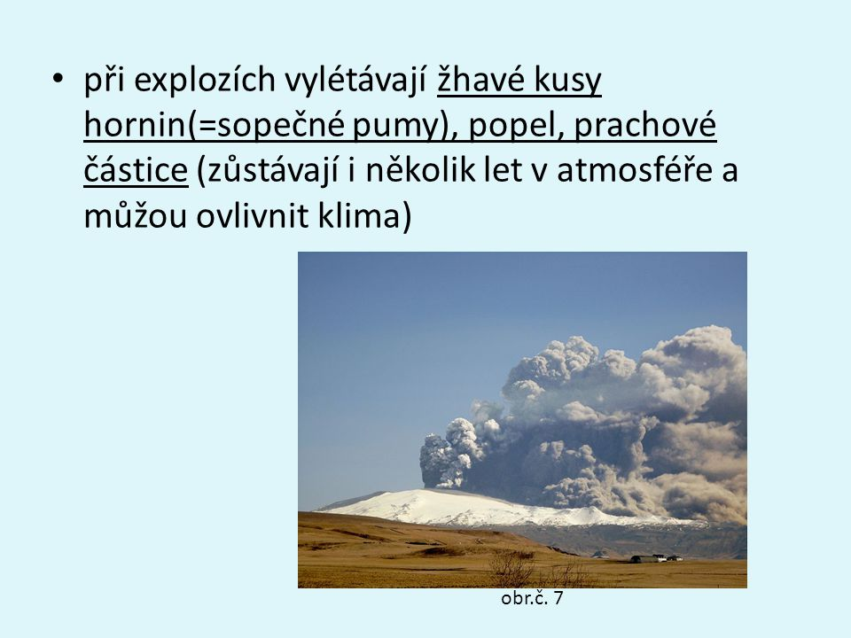 při explozích vylétávají žhavé kusy hornin(=sopečné pumy), popel, prachové částice (zůstávají i několik let v atmosféře a můžou ovlivnit klima) obr.č.