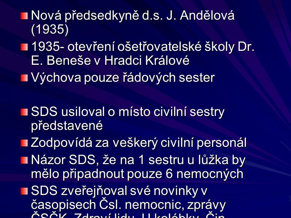 Nová předsedkyně d.s. J. Andělová (1935) 1935- otevření ošetřovatelské školy Dr. E. Beneše v Hradci Králové Výchova pouze řádových sester SDS usiloval