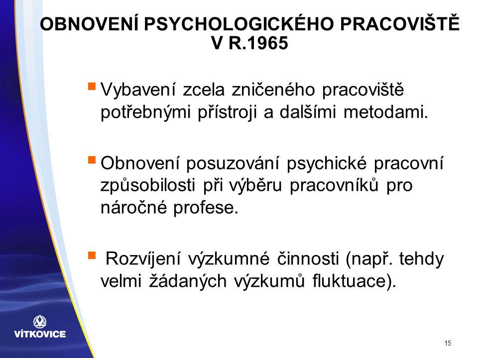 15 OBNOVENÍ PSYCHOLOGICKÉHO PRACOVIŠTĚ V R.1965  Vybavení zcela zničeného pracoviště potřebnými přístroji a dalšími metodami.
