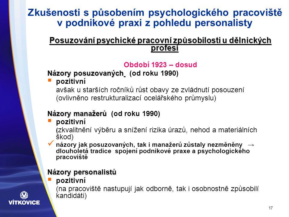 17 Zkušenosti s působením psychologického pracoviště v podnikové praxi z pohledu personalisty Posuzování psychické pracovní způsobilosti u dělnických profesí Období 1923 – dosud Názory posuzovaných Názory posuzovaných (od roku 1990)  pozitivní avšak u starších ročníků růst obavy ze zvládnutí posouzení (ovlivněno restrukturalizací ocelářského průmyslu) Názory manažerů Názory manažerů (od roku 1990)  pozitivní ( zkvalitnění výběru a snížení rizika úrazů, nehod a materiálních škod) názory jak posuzovaných, tak i manažerů zůstaly nezměněny → dlouholetá tradice spojení podnikové praxe a psychologického pracoviště Názory personalistů  pozitivní (na pracoviště nastupují jak odborně, tak i osobnostně způsobilí kandidáti)