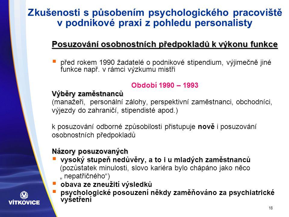 18 Zkušenosti s působením psychologického pracoviště v podnikové praxi z pohledu personalisty Posuzování osobnostních předpokladů k výkonu funkce  před rokem 1990 žadatelé o podnikové stipendium, výjimečně jiné funkce např.
