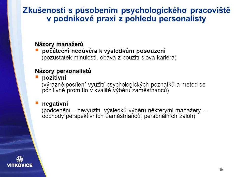19 Zkušenosti s působením psychologického pracoviště v podnikové praxi z pohledu personalisty Názory manažerů  počáteční nedůvěra k výsledkům posouzení (pozůstatek minulosti, obava z použití slova kariéra) Názory personalistů  pozitivní (výrazné posílení využití psychologických poznatků a metod se pozitivně promítlo v kvalitě výběru zaměstnanců)  negativní (podcenění – nevyužití výsledků výběrů některými manažery – odchody perspektivních zaměstnanců, personálních záloh)