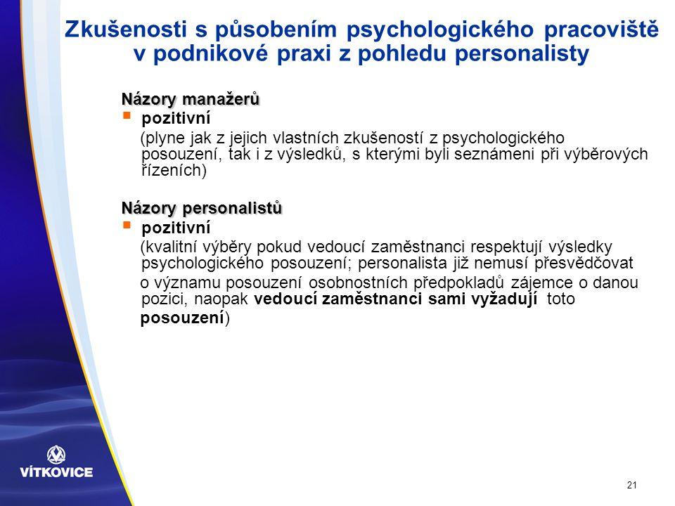 21 Zkušenosti s působením psychologického pracoviště v podnikové praxi z pohledu personalisty Názory manažerů  pozitivní (plyne jak z jejich vlastních zkušeností z psychologického posouzení, tak i z výsledků, s kterými byli seznámeni při výběrových řízeních) Názory personalistů  pozitivní (kvalitní výběry pokud vedoucí zaměstnanci respektují výsledky psychologického posouzení; personalista již nemusí přesvědčovat o významu posouzení osobnostních předpokladů zájemce o danou pozici, naopak vedoucí zaměstnanci sami vyžadují toto posouzení)