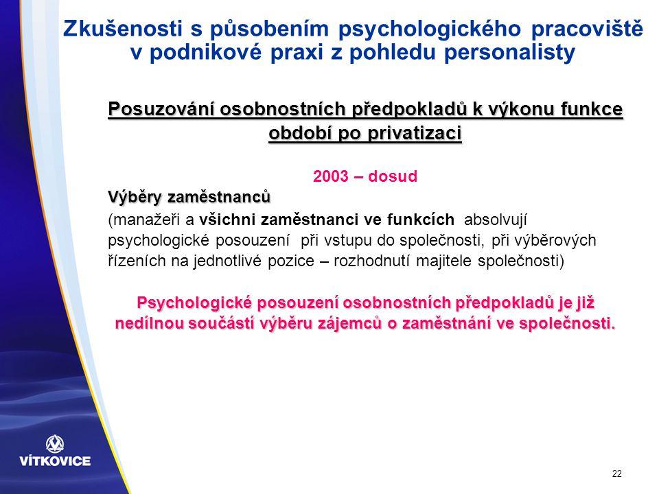22 Zkušenosti s působením psychologického pracoviště v podnikové praxi z pohledu personalisty Posuzování osobnostních předpokladů k výkonu funkce období po privatizaci 2003 – dosud Výběry zaměstnanců (manažeři a všichni zaměstnanci ve funkcích absolvují psychologické posouzení při vstupu do společnosti, při výběrových řízeních na jednotlivé pozice – rozhodnutí majitele společnosti) Psychologické posouzení osobnostních předpokladů je již nedílnou součástí výběru zájemců o zaměstnání ve společnosti.