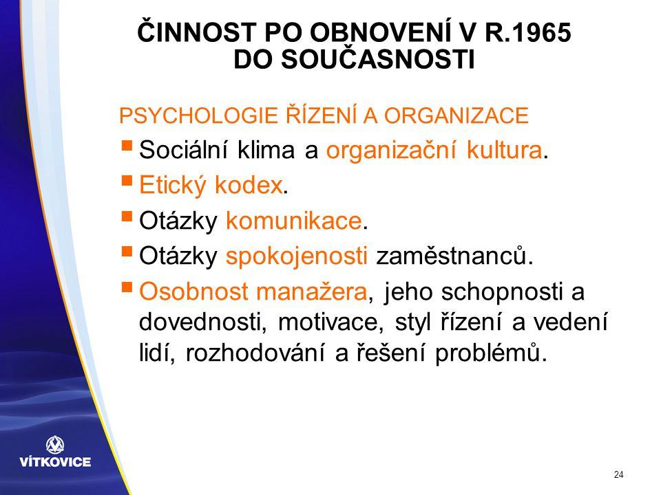 24 ČINNOST PO OBNOVENÍ V R.1965 DO SOUČASNOSTI PSYCHOLOGIE ŘÍZENÍ A ORGANIZACE  Sociální klima a organizační kultura.