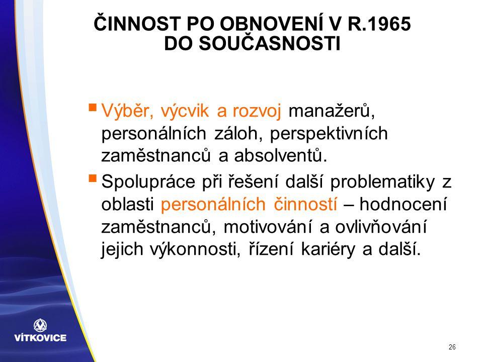 26 ČINNOST PO OBNOVENÍ V R.1965 DO SOUČASNOSTI  Výběr, výcvik a rozvoj manažerů, personálních záloh, perspektivních zaměstnanců a absolventů.