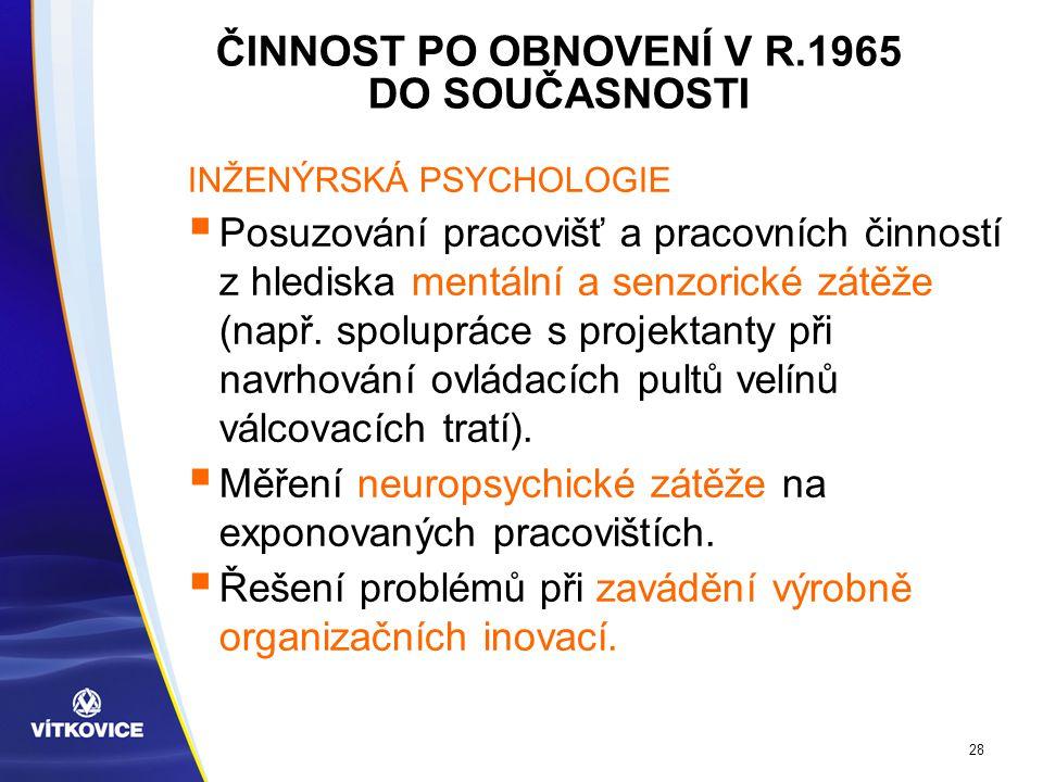 28 ČINNOST PO OBNOVENÍ V R.1965 DO SOUČASNOSTI INŽENÝRSKÁ PSYCHOLOGIE  Posuzování pracovišť a pracovních činností z hlediska mentální a senzorické zátěže (např.
