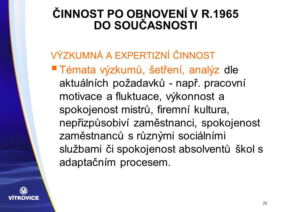 29 ČINNOST PO OBNOVENÍ V R.1965 DO SOUČASNOSTI VÝZKUMNÁ A EXPERTIZNÍ ČINNOST  Témata výzkumů, šetření, analýz dle aktuálních požadavků - např.